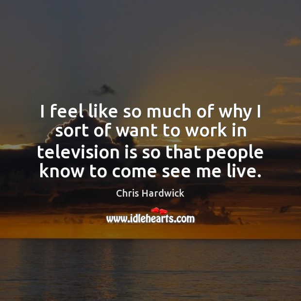 I feel like so much of why I sort of want to Chris Hardwick Picture Quote