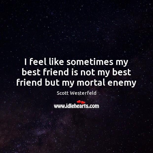 I feel like sometimes my best friend is not my best friend but my mortal enemy Image