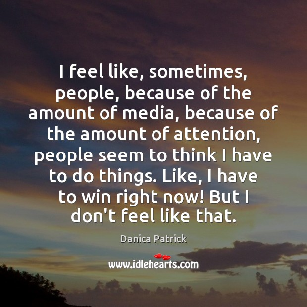 I feel like, sometimes, people, because of the amount of media, because Danica Patrick Picture Quote