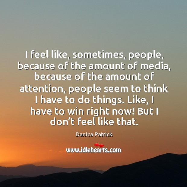 I feel like, sometimes, people, because of the amount of media, because of the amount of attention Image