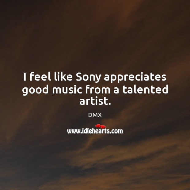 I feel like Sony appreciates good music from a talented artist. DMX Picture Quote