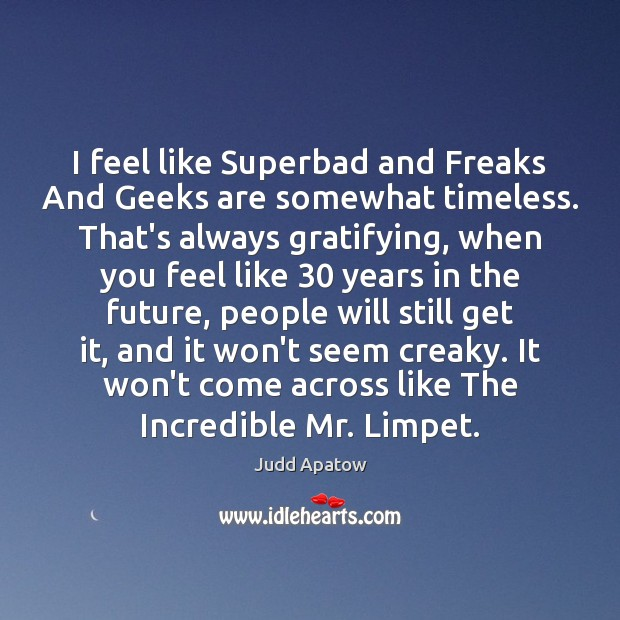 I feel like Superbad and Freaks And Geeks are somewhat timeless. That's Image