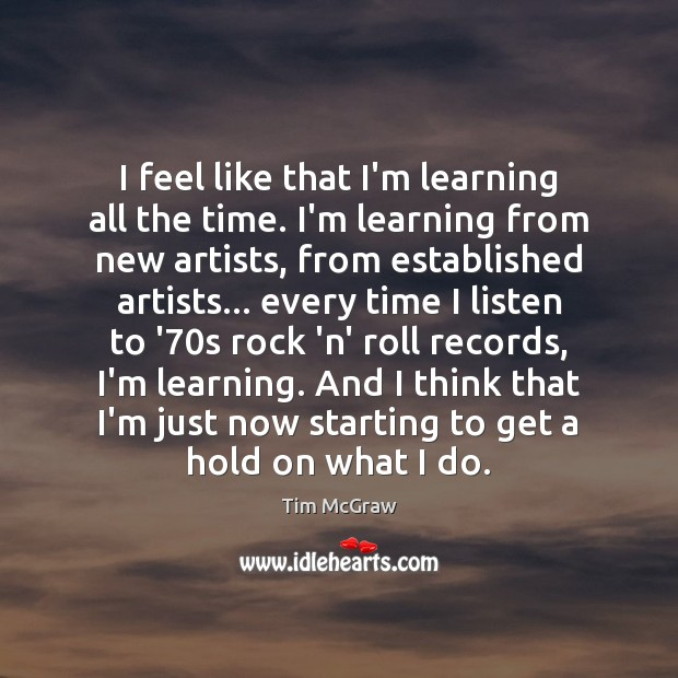 I feel like that I'm learning all the time. I'm learning from Tim McGraw Picture Quote