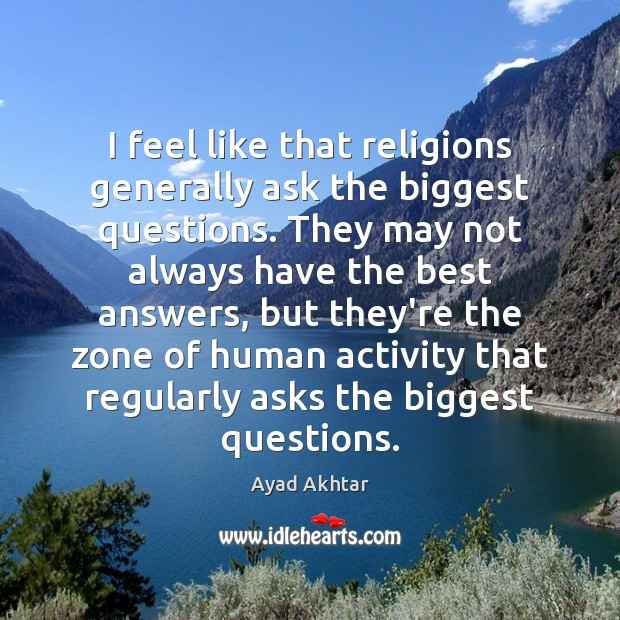 Image, I feel like that religions generally ask the biggest questions. They may