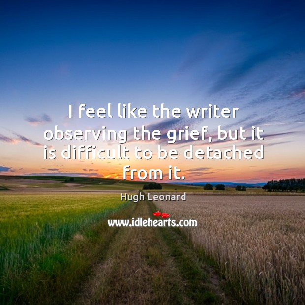 I feel like the writer observing the grief, but it is difficult to be detached from it. Image