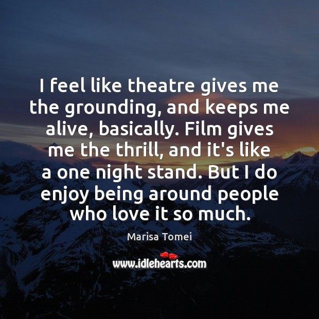 I feel like theatre gives me the grounding, and keeps me alive, Marisa Tomei Picture Quote