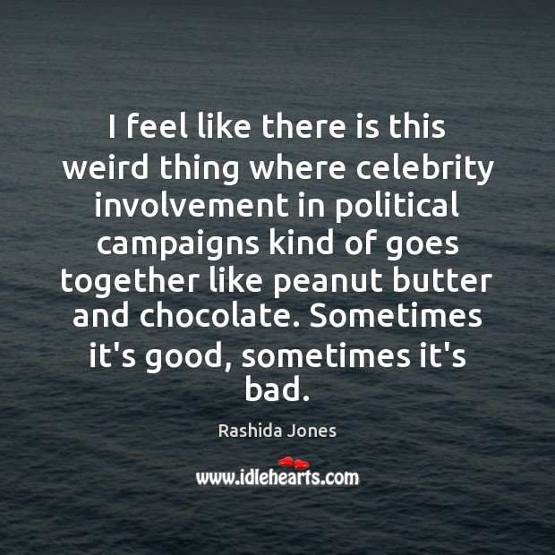 I feel like there is this weird thing where celebrity involvement in Rashida Jones Picture Quote