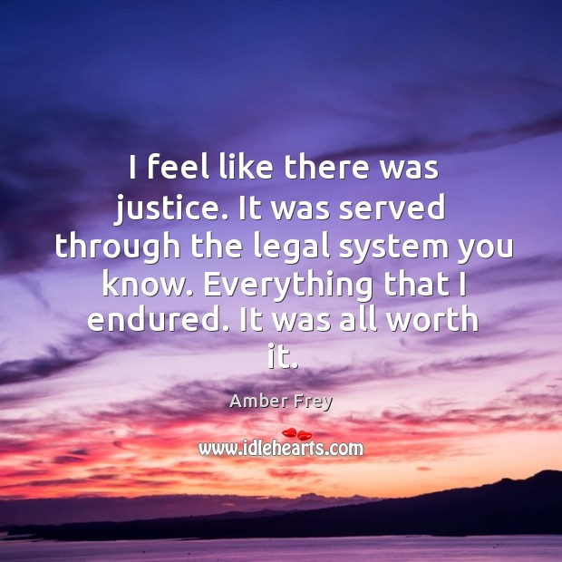 I feel like there was justice. It was served through the legal system you know. Everything that I endured. It was all worth it. Image