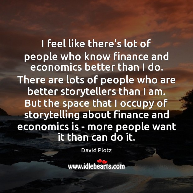 I feel like there's lot of people who know finance and economics David Plotz Picture Quote