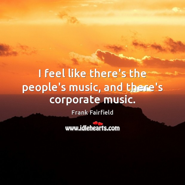 Image, I feel like there's the people's music, and there's corporate music.