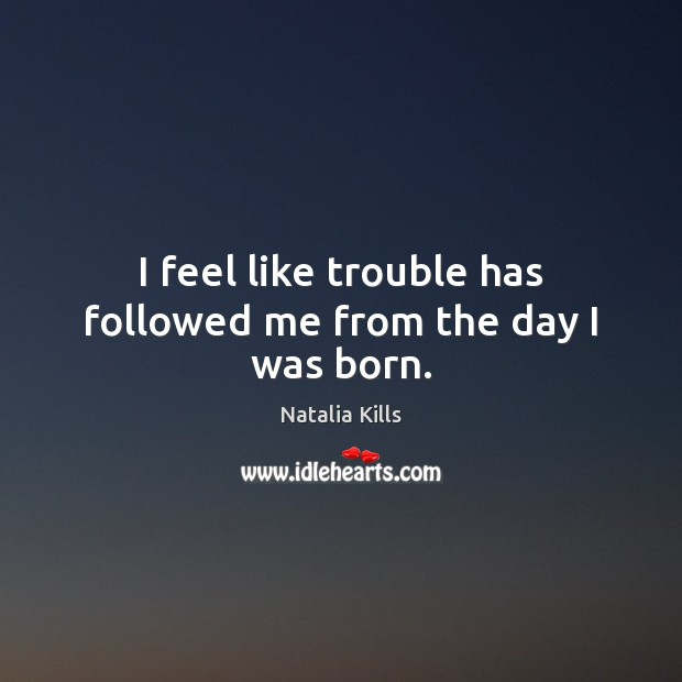 I feel like trouble has followed me from the day I was born. Image