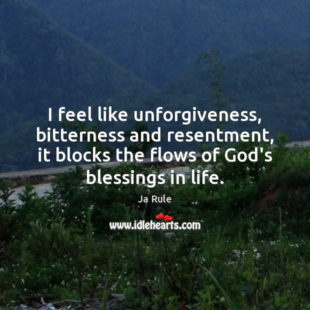 I feel like unforgiveness, bitterness and resentment, it blocks the flows of Image