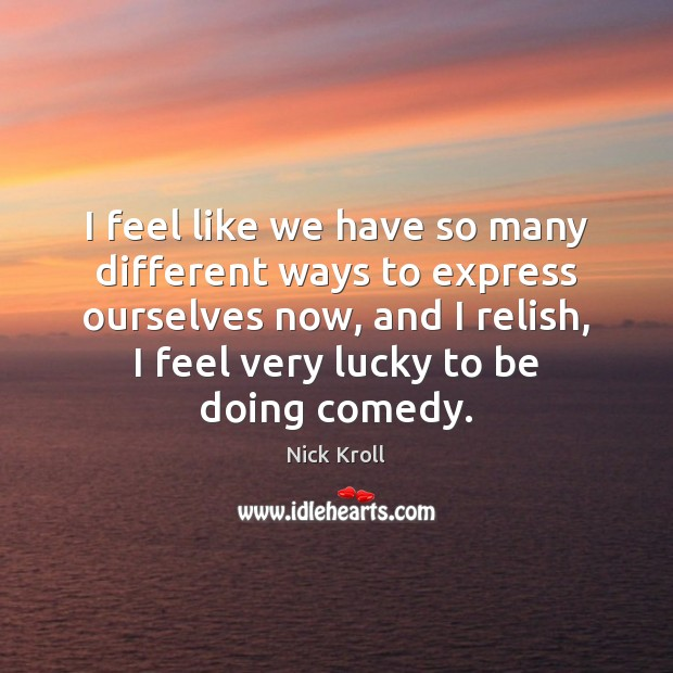 I feel like we have so many different ways to express ourselves Nick Kroll Picture Quote