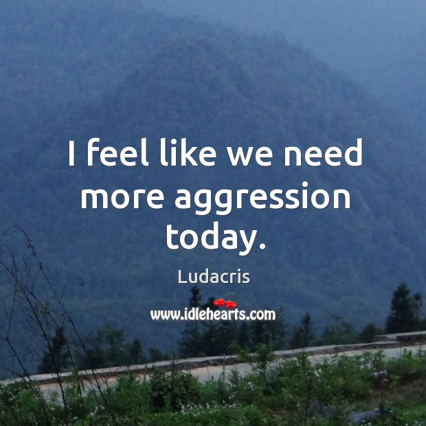 I feel like we need more aggression today. Image