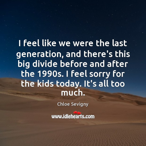 I feel like we were the last generation, and there's this big Image