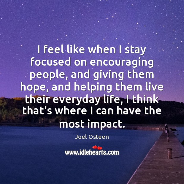 I feel like when I stay focused on encouraging people, and giving Joel Osteen Picture Quote