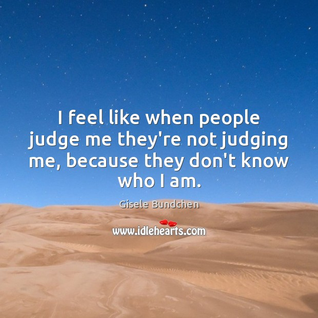 I feel like when people judge me they're not judging me, because they don't know who I am. Image