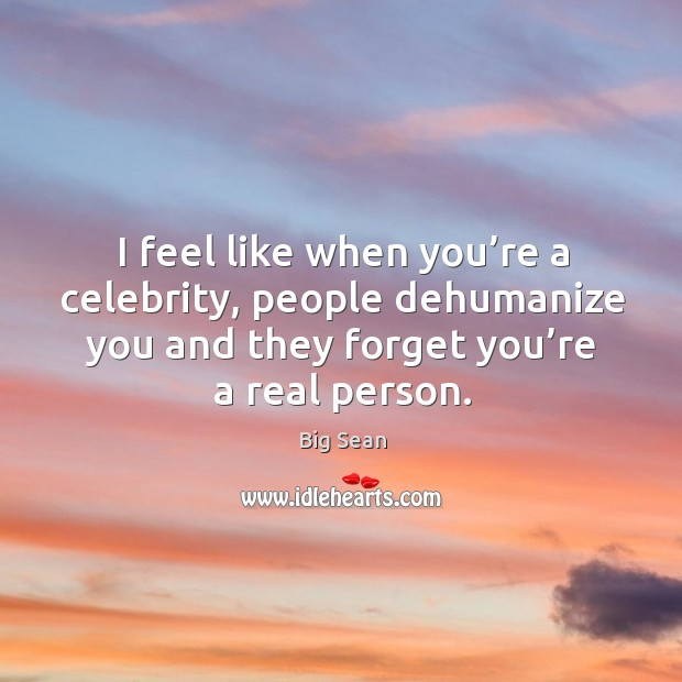 I feel like when you're a celebrity, people dehumanize you and they forget you're a real person. Image