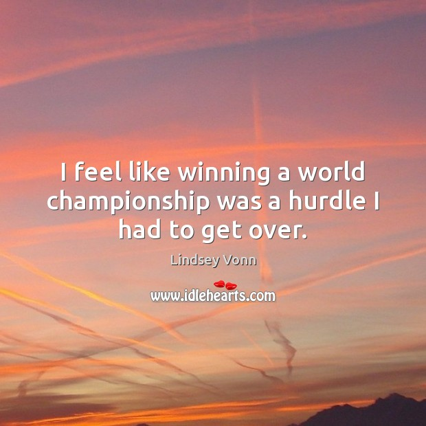 I feel like winning a world championship was a hurdle I had to get over. Lindsey Vonn Picture Quote
