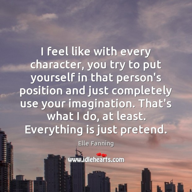 I feel like with every character, you try to put yourself in Elle Fanning Picture Quote