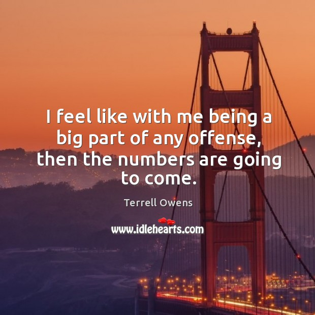 I feel like with me being a big part of any offense, then the numbers are going to come. Terrell Owens Picture Quote