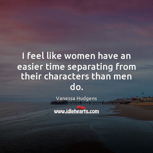 I feel like women have an easier time separating from their characters than men do. Vanessa Hudgens Picture Quote