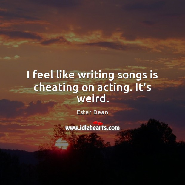 I feel like writing songs is cheating on acting. It's weird. Cheating Quotes Image