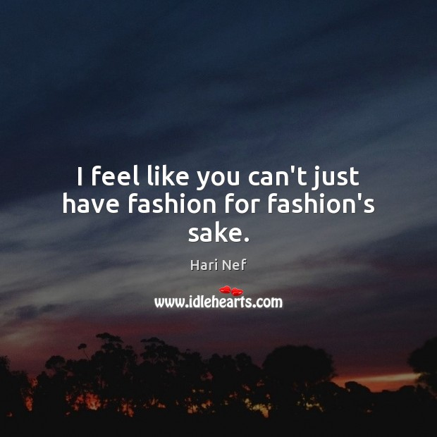 I feel like you can't just have fashion for fashion's sake. Hari Nef Picture Quote