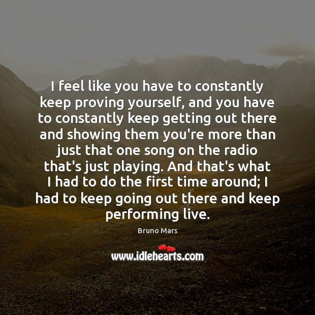 I feel like you have to constantly keep proving yourself, and you Bruno Mars Picture Quote