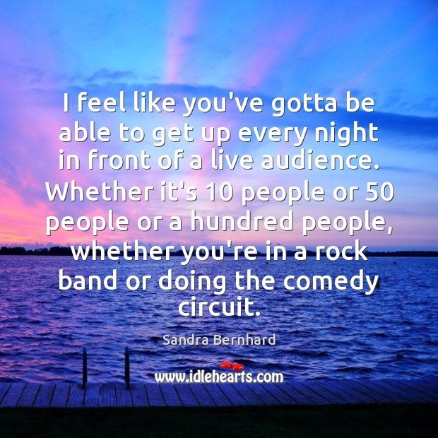 I feel like you've gotta be able to get up every night Sandra Bernhard Picture Quote