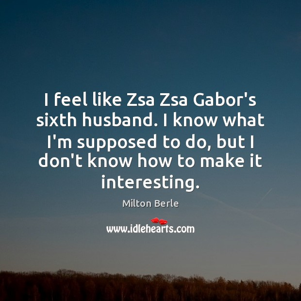 Milton Berle Picture Quote image saying: I feel like Zsa Zsa Gabor's sixth husband. I know what I'm