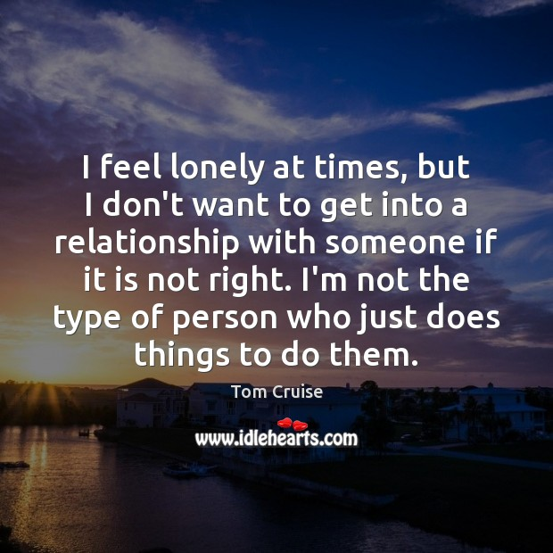 I Feel Lonely At Times But I Dont Want To Get Into