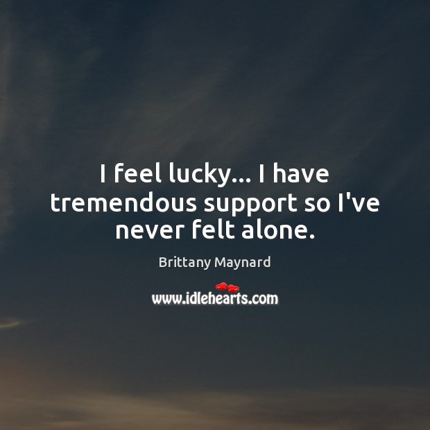 I feel lucky… I have tremendous support so I've never felt alone. Brittany Maynard Picture Quote