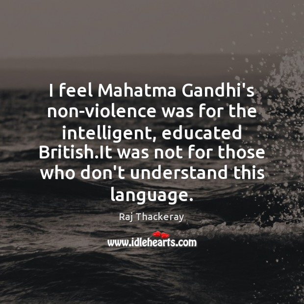 I feel Mahatma Gandhi's non-violence was for the intelligent, educated British.It Image