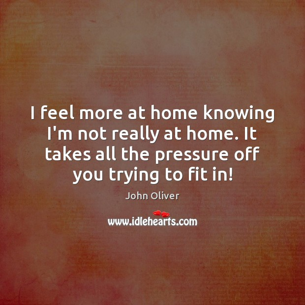 I feel more at home knowing I'm not really at home. It John Oliver Picture Quote
