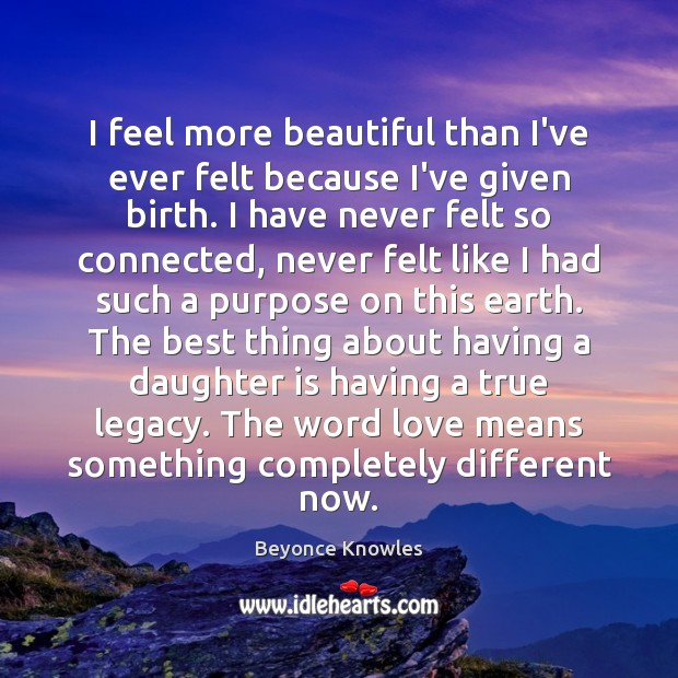 I feel more beautiful than I've ever felt because I've given birth. Daughter Quotes Image