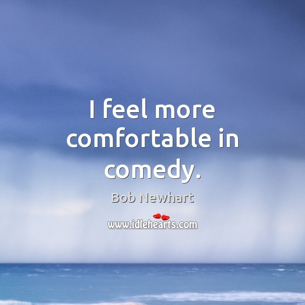 I feel more comfortable in comedy. Bob Newhart Picture Quote