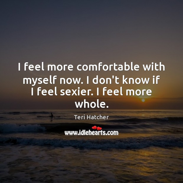 I feel more comfortable with myself now. I don't know if I feel sexier. I feel more whole. Image