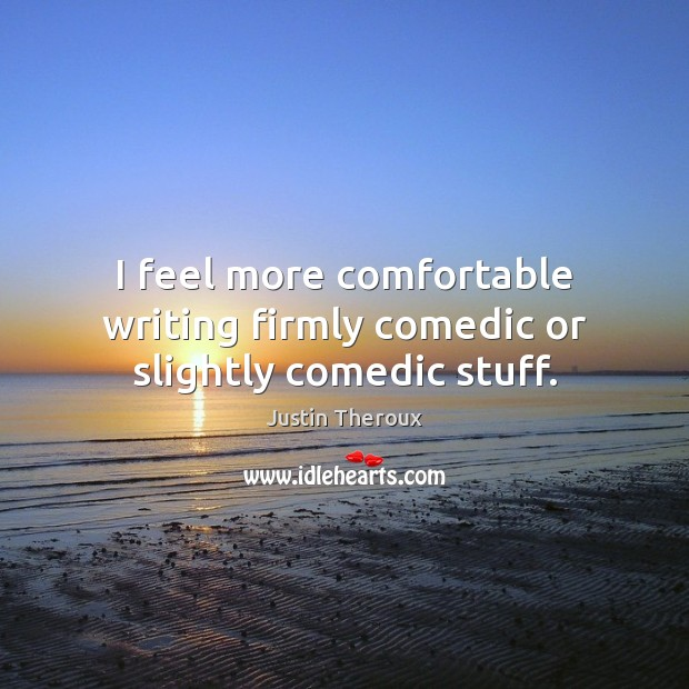 I feel more comfortable writing firmly comedic or slightly comedic stuff. Justin Theroux Picture Quote