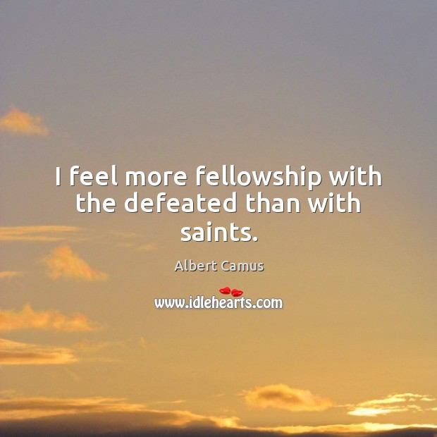 Image, I feel more fellowship with the defeated than with saints.