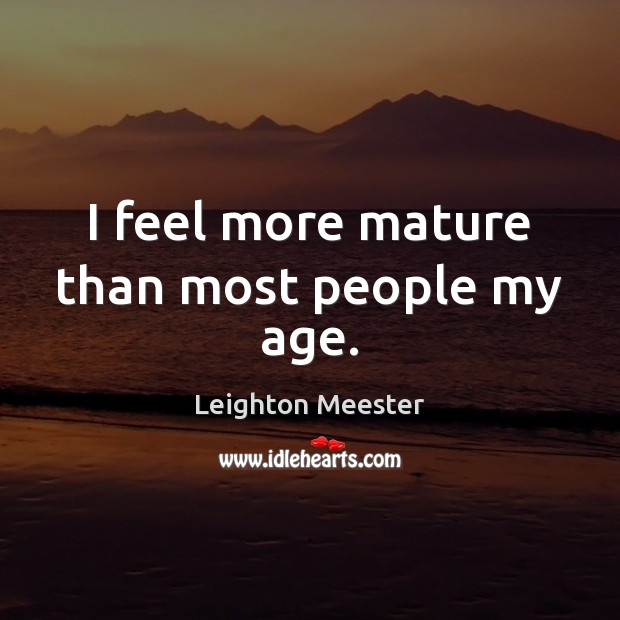 I feel more mature than most people my age. Leighton Meester Picture Quote