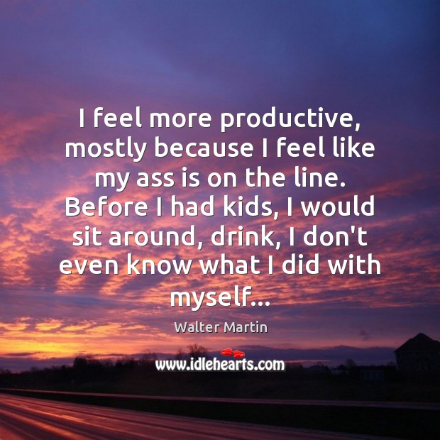I feel more productive, mostly because I feel like my ass is Image
