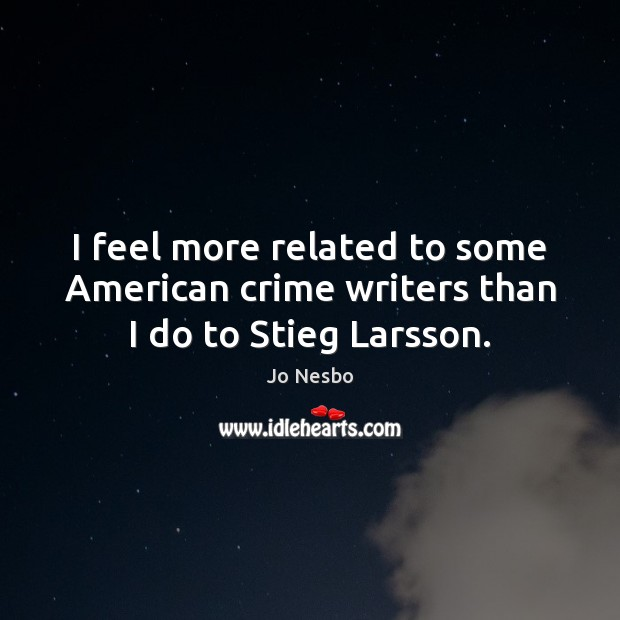 I feel more related to some American crime writers than I do to Stieg Larsson. Jo Nesbo Picture Quote