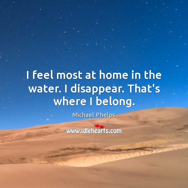 I feel most at home in the water. I disappear. That's where I belong. Michael Phelps Picture Quote