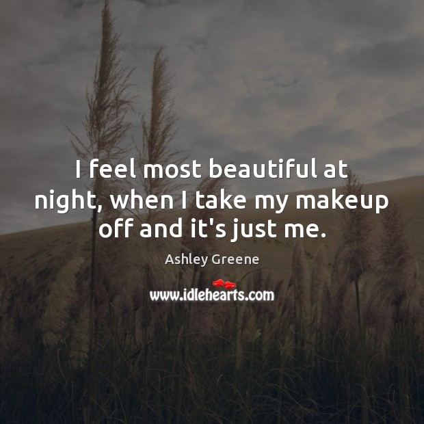 I feel most beautiful at night, when I take my makeup off and it's just me. Ashley Greene Picture Quote