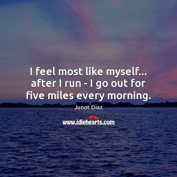 I feel most like myself… after I run – I go out for five miles every morning. Image