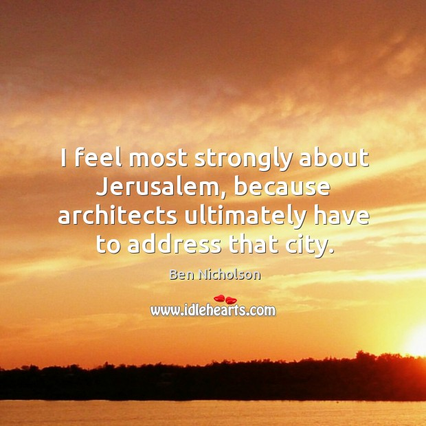 I feel most strongly about jerusalem, because architects ultimately have to address that city. Image