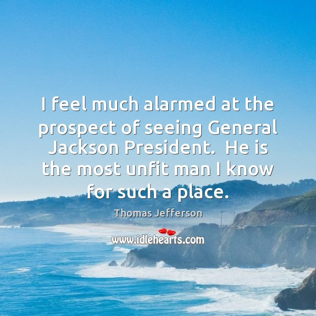 I feel much alarmed at the prospect of seeing General Jackson President. Image