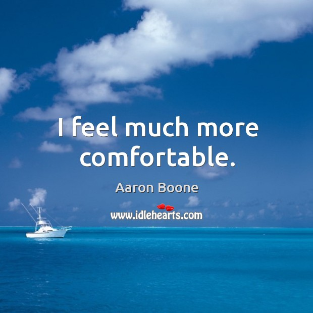 I feel much more comfortable. Aaron Boone Picture Quote