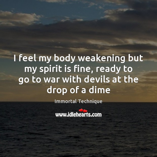 I feel my body weakening but my spirit is fine, ready to Immortal Technique Picture Quote